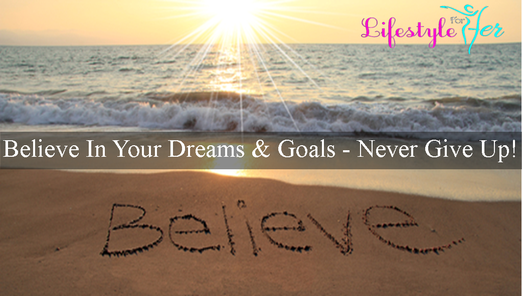 Believe In Your Dreams & Goals – Never Give Up!